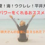夏!海!ウクレレ!平井大!癒しとパワーをくれるおススメ曲紹介!~平井大さんの音楽に支えられた7年間~