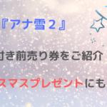 続編『アナ雪2』の特典付き前売り券をご紹介!クリスマスプレゼントにもあり!